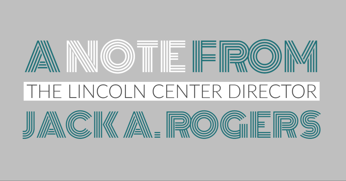 A Note from The Lincoln Center Director, Jack A. Rogers